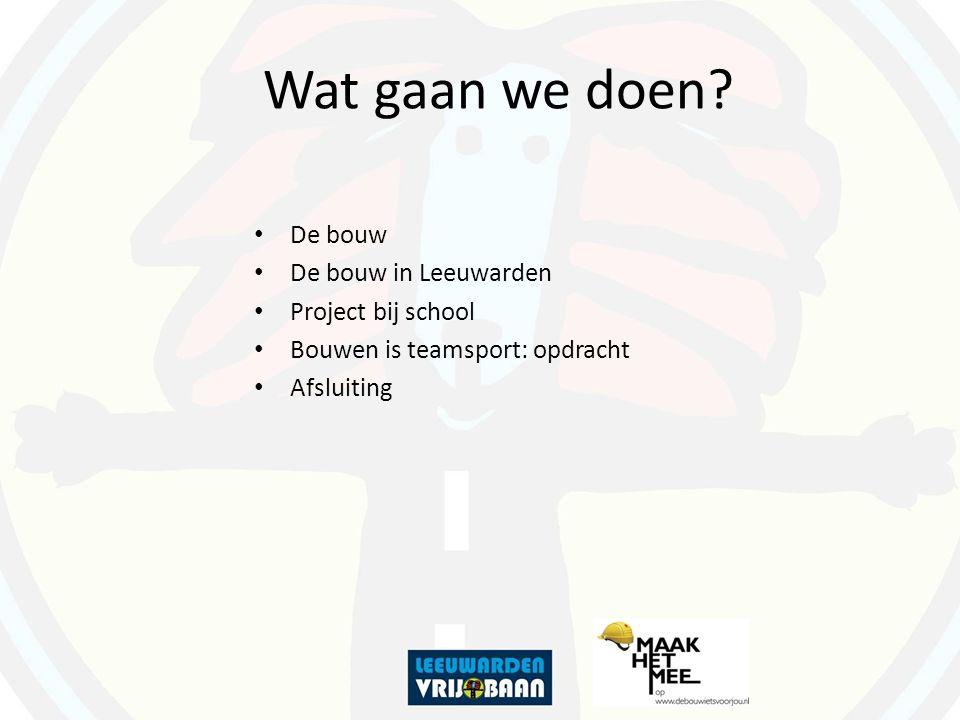 Wat gaan we doen? De bouw De bouw in Leeuwarden Project bij school Bouwen is teamsport: opdracht Afsluiting