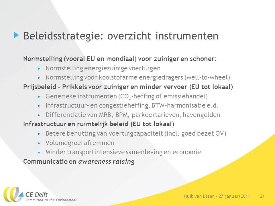 21Huib van Essen - 27 januari 2011 Beleidsstrategie: overzicht instrumenten Normstelling (vooral EU en mondiaal) voor zuiniger en schoner: Normstelling energiezuinige voertuigen Normstelling voor koolstofarme energiedragers (well-to-wheel) Prijsbeleid - Prikkels voor zuiniger en minder vervoer (EU tot lokaal) Generieke instrumenten (CO 2 -heffing of emissiehandel) Infrastructuur- en congestieheffing, BTW-harmonisatie e.d.