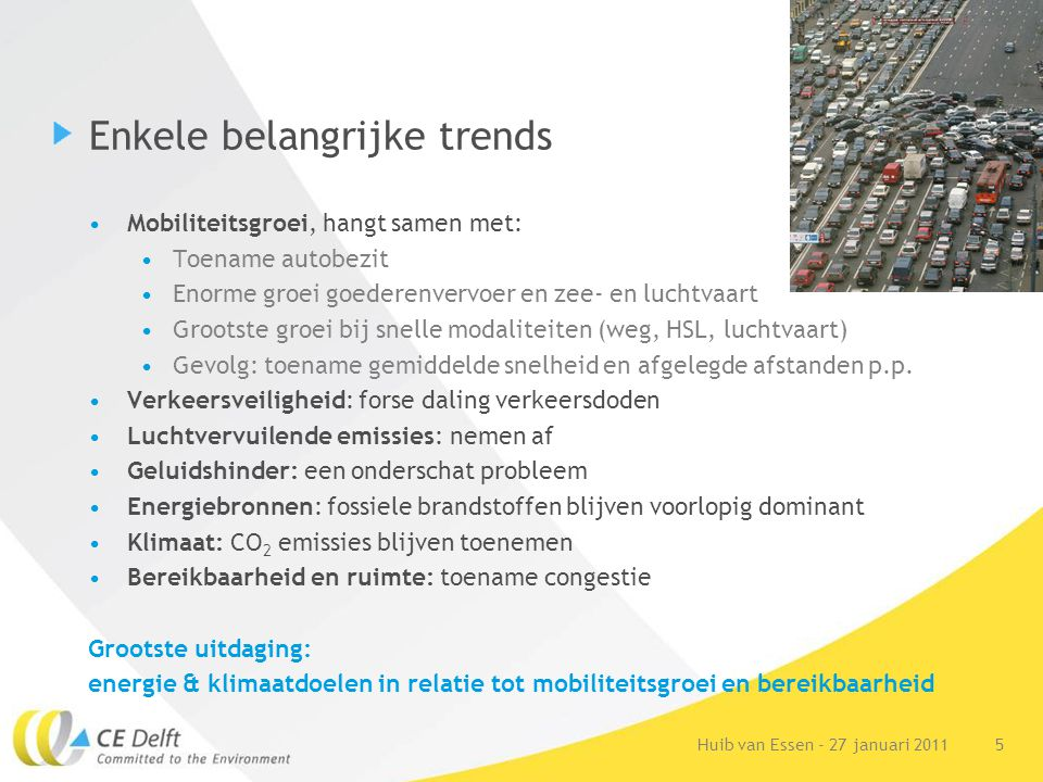 5Huib van Essen - 27 januari 2011 Enkele belangrijke trends Mobiliteitsgroei, hangt samen met: Toename autobezit Enorme groei goederenvervoer en zee-
