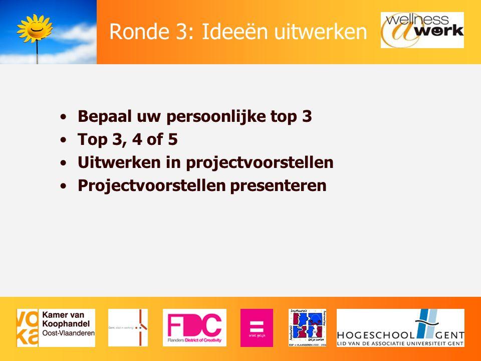 Ronde 3: Ideeën uitwerken Bepaal uw persoonlijke top 3 Top 3, 4 of 5 Uitwerken in projectvoorstellen Projectvoorstellen presenteren