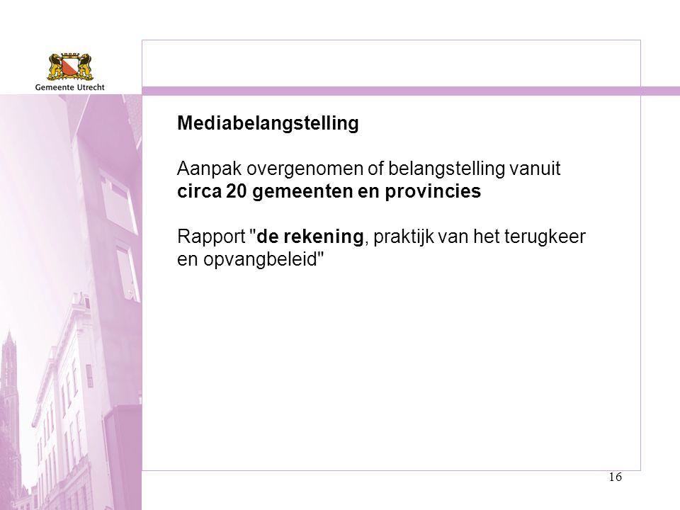 16 Mediabelangstelling Aanpak overgenomen of belangstelling vanuit circa 20 gemeenten en provincies Rapport