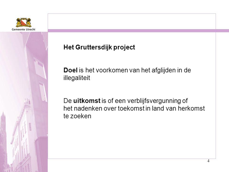 4 Het Gruttersdijk project Doel is het voorkomen van het afglijden in de illegaliteit De uitkomst is of een verblijfsvergunning of het nadenken over t