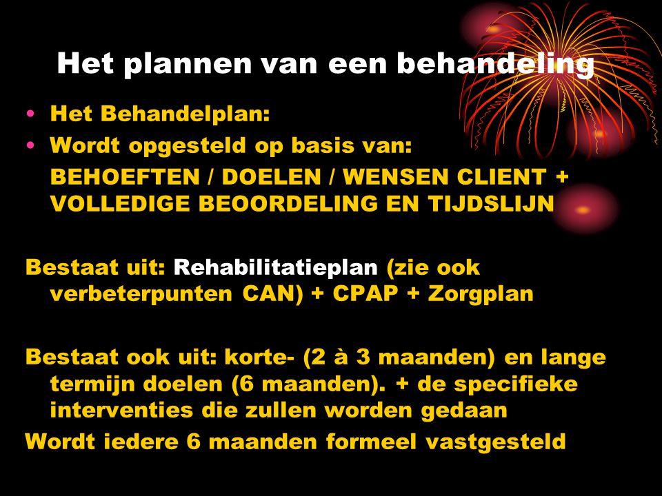 Het plannen van een behandeling Het Behandelplan: Wordt opgesteld op basis van: BEHOEFTEN / DOELEN / WENSEN CLIENT + VOLLEDIGE BEOORDELING EN TIJDSLIJN Bestaat uit: Rehabilitatieplan (zie ook verbeterpunten CAN) + CPAP + Zorgplan Bestaat ook uit: korte- (2 à 3 maanden) en lange termijn doelen (6 maanden).