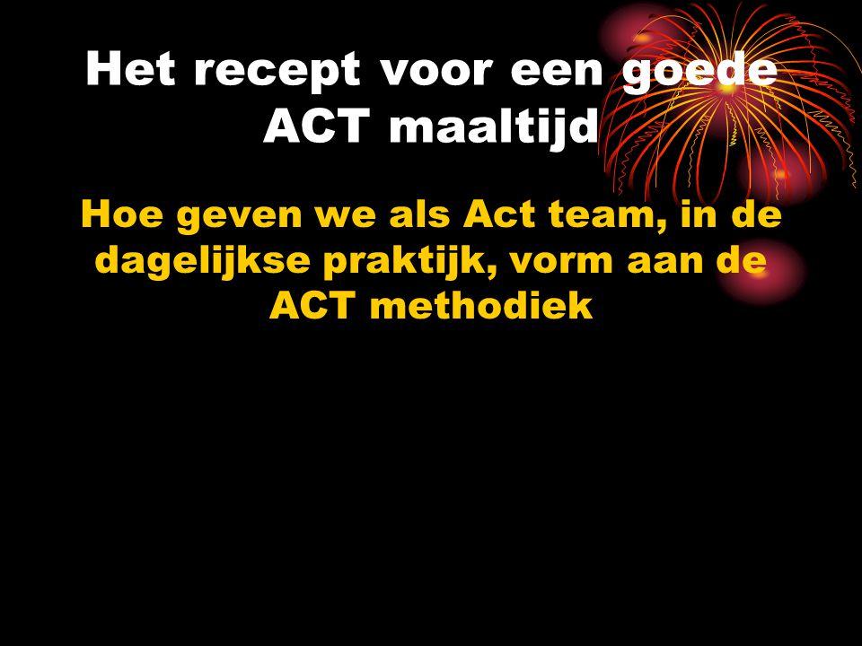 Het recept voor een goede ACT maaltijd Hoe geven we als Act team, in de dagelijkse praktijk, vorm aan de ACT methodiek