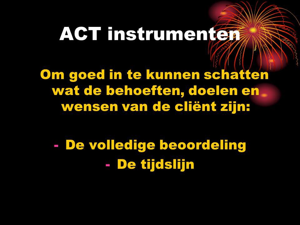 ACT instrumenten Om goed in te kunnen schatten wat de behoeften, doelen en wensen van de cliënt zijn: -De volledige beoordeling -De tijdslijn