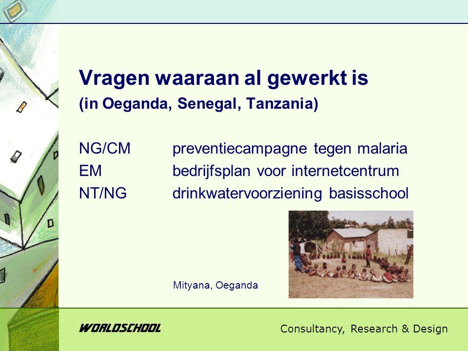 Consultancy, Research & Design Vragen waaraan al gewerkt is (in Oeganda, Senegal, Tanzania) NG/CMpreventiecampagne tegen malaria EMbedrijfsplan voor internetcentrum NT/NGdrinkwatervoorziening basisschool Mityana, Oeganda