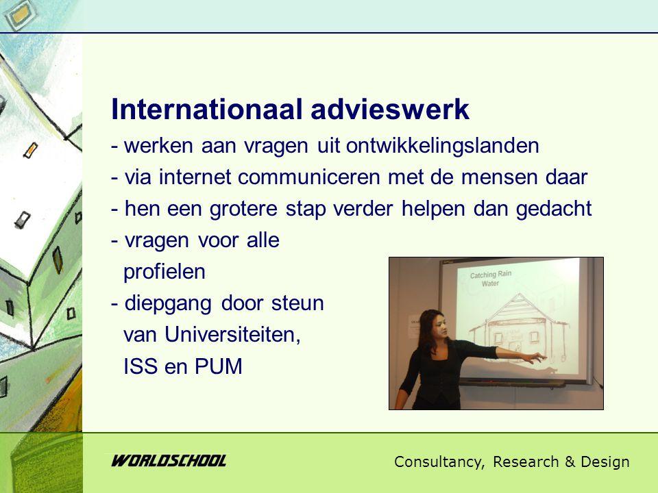 Consultancy, Research & Design Internationaal advieswerk - werken aan vragen uit ontwikkelingslanden - via internet communiceren met de mensen daar - hen een grotere stap verder helpen dan gedacht - vragen voor alle profielen - diepgang door steun van Universiteiten, ISS en PUM