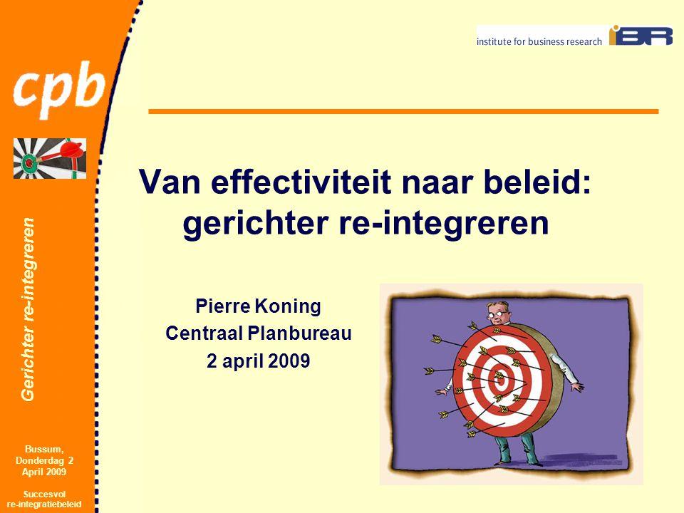 Gerichter re-integreren Bussum, Donderdag 2 April 2009 Succesvol re-integratiebeleid Van effectiviteit naar beleid: gerichter re-integreren Pierre Koning Centraal Planbureau 2 april 2009