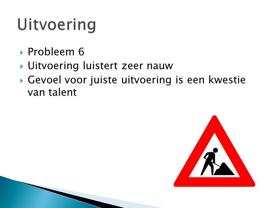  Probleem 6  Uitvoering luistert zeer nauw  Gevoel voor juiste uitvoering is een kwestie van talent