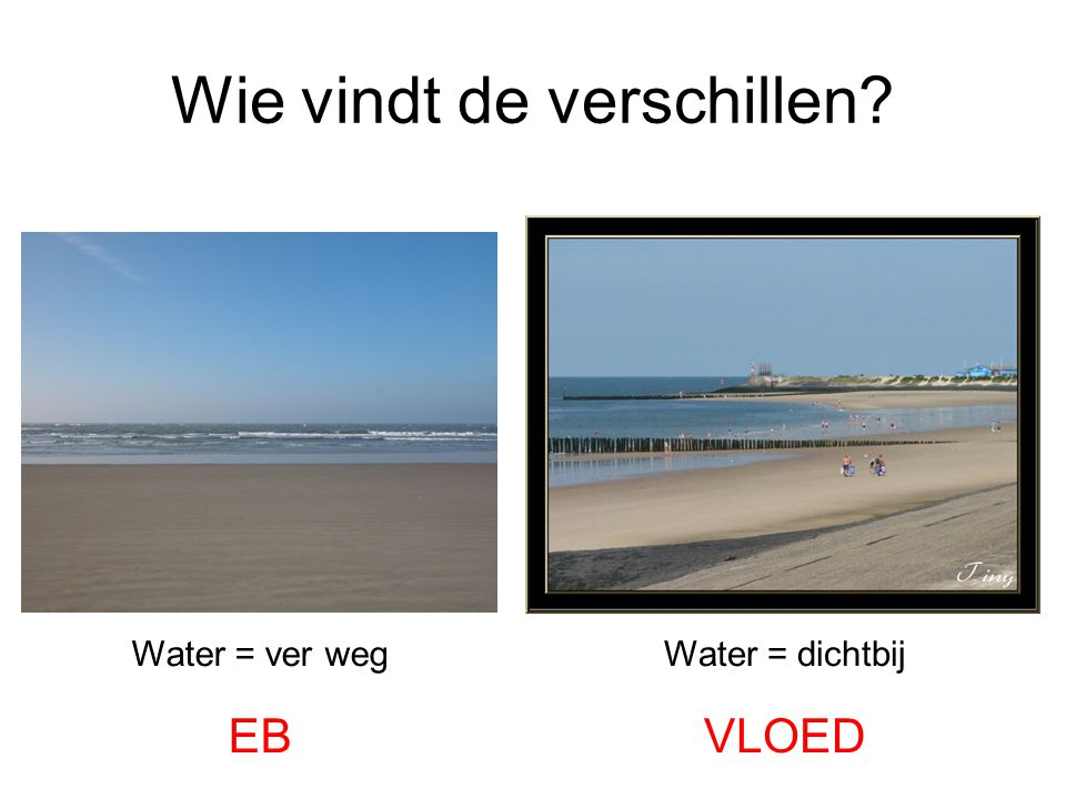 Wie vindt de verschillen? Water = ver weg EB Water = dichtbij VLOED