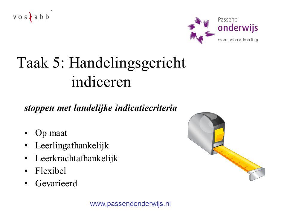 Taak 5: Handelingsgericht indiceren stoppen met landelijke indicatiecriteria Op maat Leerlingafhankelijk Leerkrachtafhankelijk Flexibel Gevarieerd www.passendonderwijs.nl