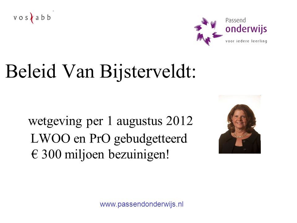 Beleid Van Bijsterveldt: wetgeving per 1 augustus 2012 LWOO en PrO gebudgetteerd € 300 miljoen bezuinigen! www.passendonderwijs.nl