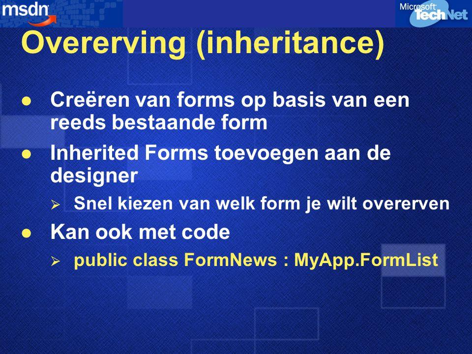 Overerving (inheritance) Creëren van forms op basis van een reeds bestaande form Inherited Forms toevoegen aan de designer  Snel kiezen van welk form je wilt overerven Kan ook met code  public class FormNews : MyApp.FormList
