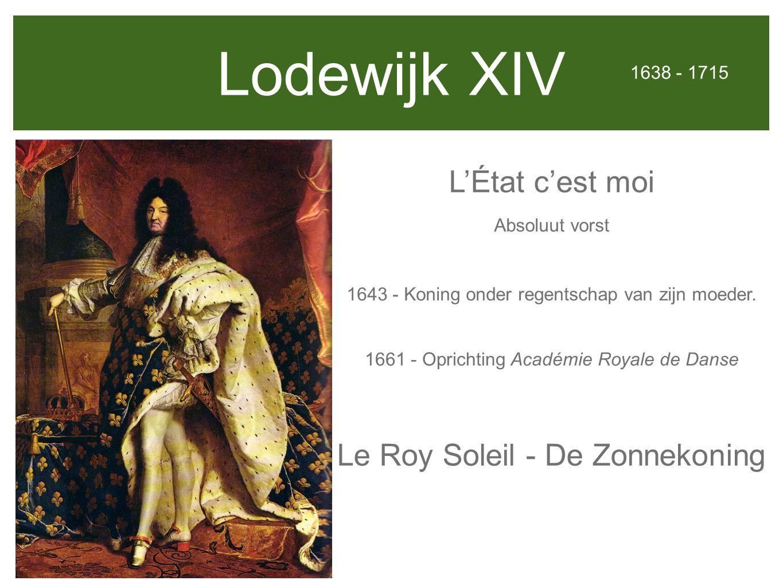 Lodewijk XIV L'État c'est moi 1638 - 1715 Absoluut vorst 1661 - Oprichting Académie Royale de Danse 1643 - Koning onder regentschap van zijn moeder.