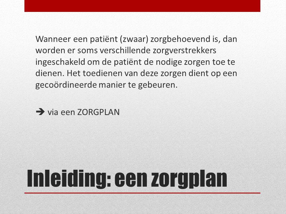 Een zorgplan Een zorgplan is het draaiboek van alle gegevens met betrekking tot de zorgbehoevende patiënt Medische gegevens (medicatieschema) Administratieve gegevens Taakafspraken Contactgegevens Evaluatieverslagen …