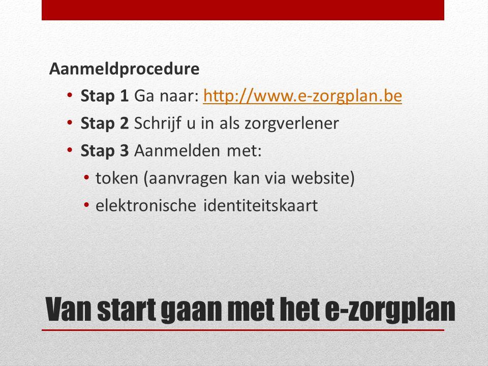 Van start gaan met het e-zorgplan Aanmeldprocedure Stap 1 Ga naar: http://www.e-zorgplan.behttp://www.e-zorgplan.be Stap 2 Schrijf u in als zorgverlener Stap 3 Aanmelden met: token (aanvragen kan via website) elektronische identiteitskaart