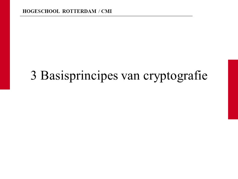 HOGESCHOOL ROTTERDAM / CMI Basisterminologie NaamBetekenis Persoon die zich hiermee bezig houdt noemt men: Cryptografie Opzetten van geheimschriften Cryptograaf Cryptoanalyse Het kraken van geheimschriften Cryptoanalist Cryptologie Cryptografie + Cryptoanalyse Cryptoloog L.V.
