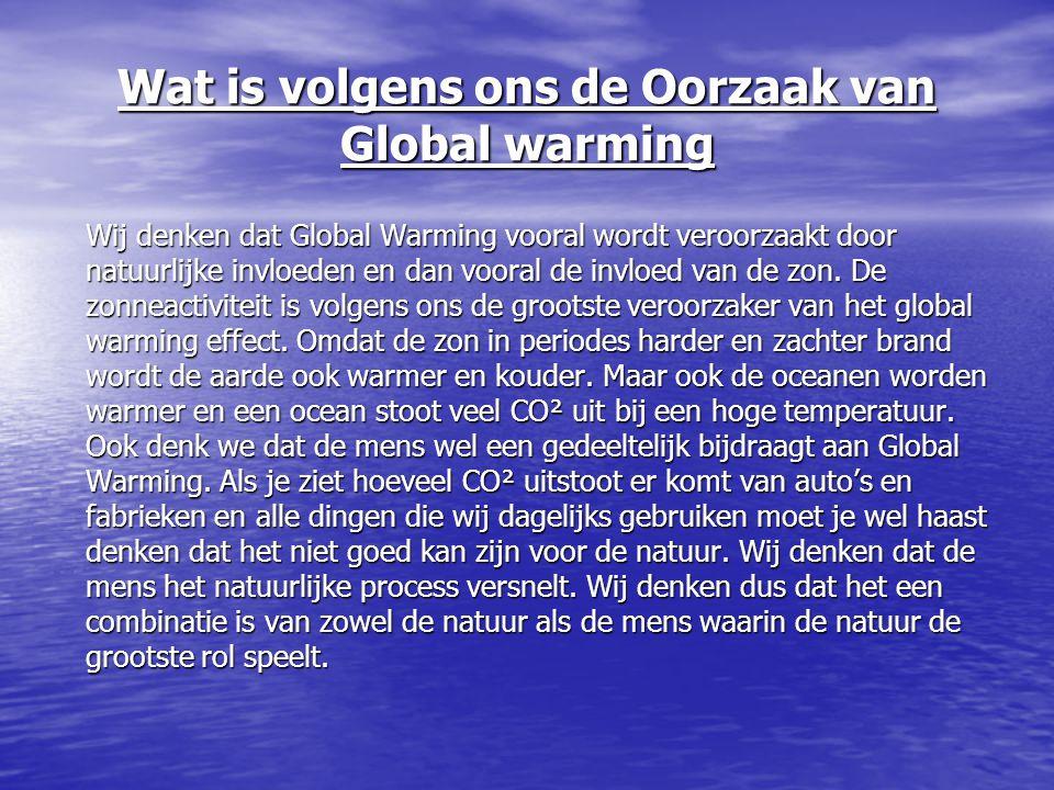 Wat is volgens ons de Oorzaak van Global warming Wij denken dat Global Warming vooral wordt veroorzaakt door natuurlijke invloeden en dan vooral de in