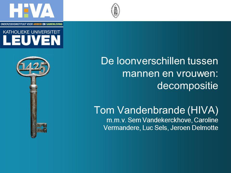 De loonverschillen tussen mannen en vrouwen: decompositie Tom Vandenbrande (HIVA) m.m.v. Sem Vandekerckhove, Caroline Vermandere, Luc Sels, Jeroen Del