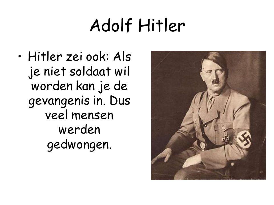 Adolf Hitler Hitler zei ook: Als je niet soldaat wil worden kan je de gevangenis in. Dus veel mensen werden gedwongen.