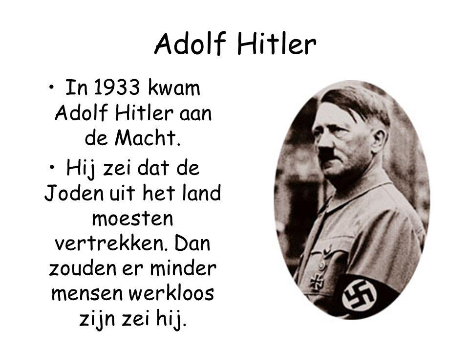 Adolf Hitler In 1933 kwam Adolf Hitler aan de Macht. Hij zei dat de Joden uit het land moesten vertrekken. Dan zouden er minder mensen werkloos zijn z