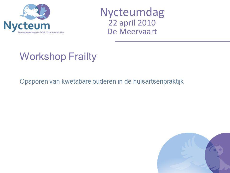 Workshop Frailty Opsporen van kwetsbare ouderen in de huisartsenpraktijk Nycteumdag 22 april 2010 De Meervaart