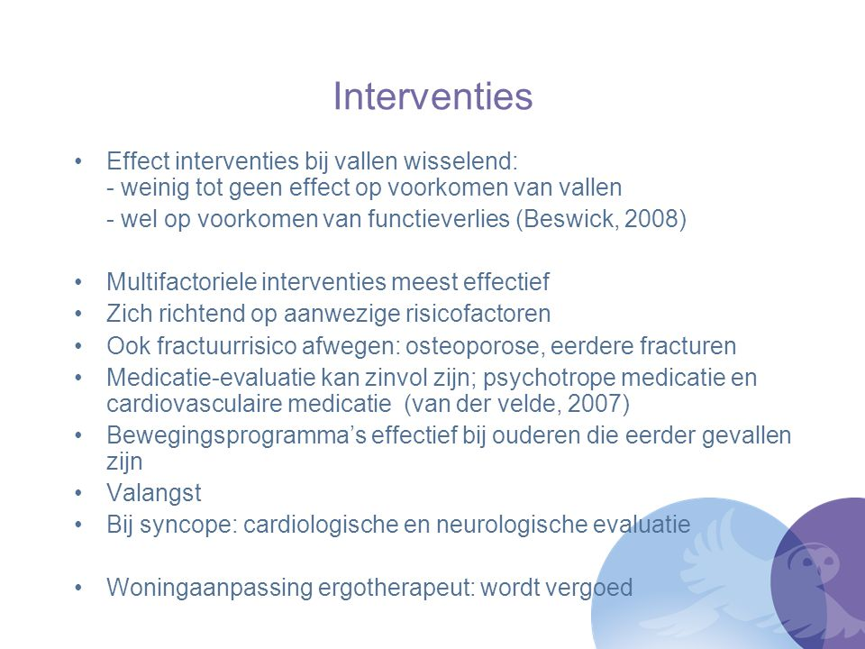 Interventies Effect interventies bij vallen wisselend: - weinig tot geen effect op voorkomen van vallen - wel op voorkomen van functieverlies (Beswick