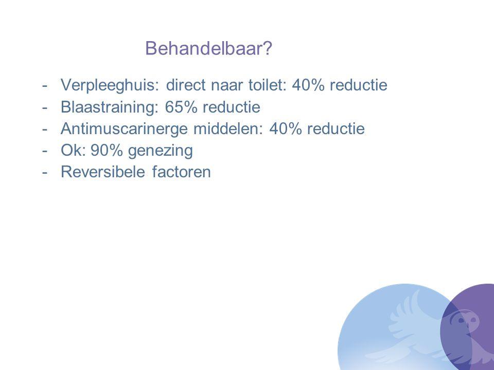 Behandelbaar? -Verpleeghuis: direct naar toilet: 40% reductie -Blaastraining: 65% reductie -Antimuscarinerge middelen: 40% reductie -Ok: 90% genezing