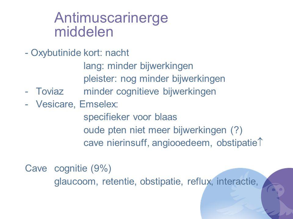 Antimuscarinerge middelen - Oxybutinidekort: nacht lang: minder bijwerkingen pleister: nog minder bijwerkingen -Toviazminder cognitieve bijwerkingen -
