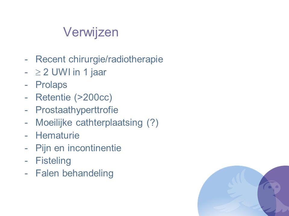 Verwijzen -Recent chirurgie/radiotherapie -  2 UWI in 1 jaar -Prolaps -Retentie (>200cc) -Prostaathyperttrofie -Moeilijke cathterplaatsing (?) -Hemat