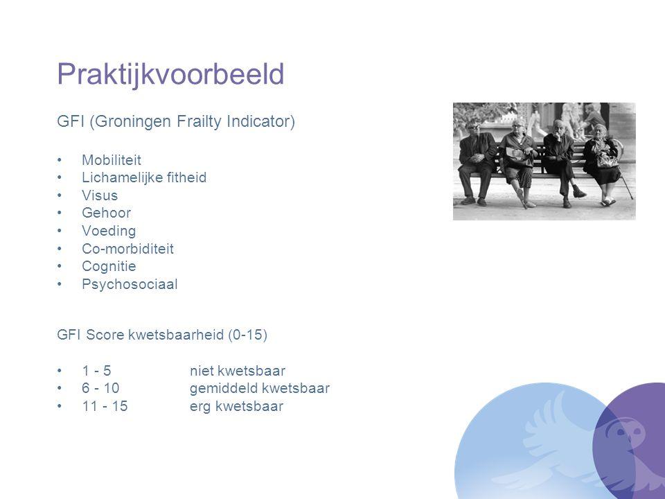 Praktijkvoorbeeld GFI (Groningen Frailty Indicator) Mobiliteit Lichamelijke fitheid Visus Gehoor Voeding Co-morbiditeit Cognitie Psychosociaal GFI Sco