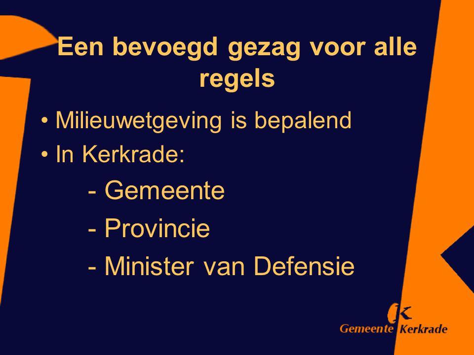Een bevoegd gezag voor alle regels Milieuwetgeving is bepalend In Kerkrade: - Gemeente - Provincie - Minister van Defensie