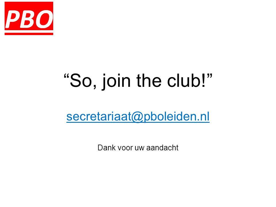 So, join the club! secretariaat@pboleiden.nl Dank voor uw aandacht