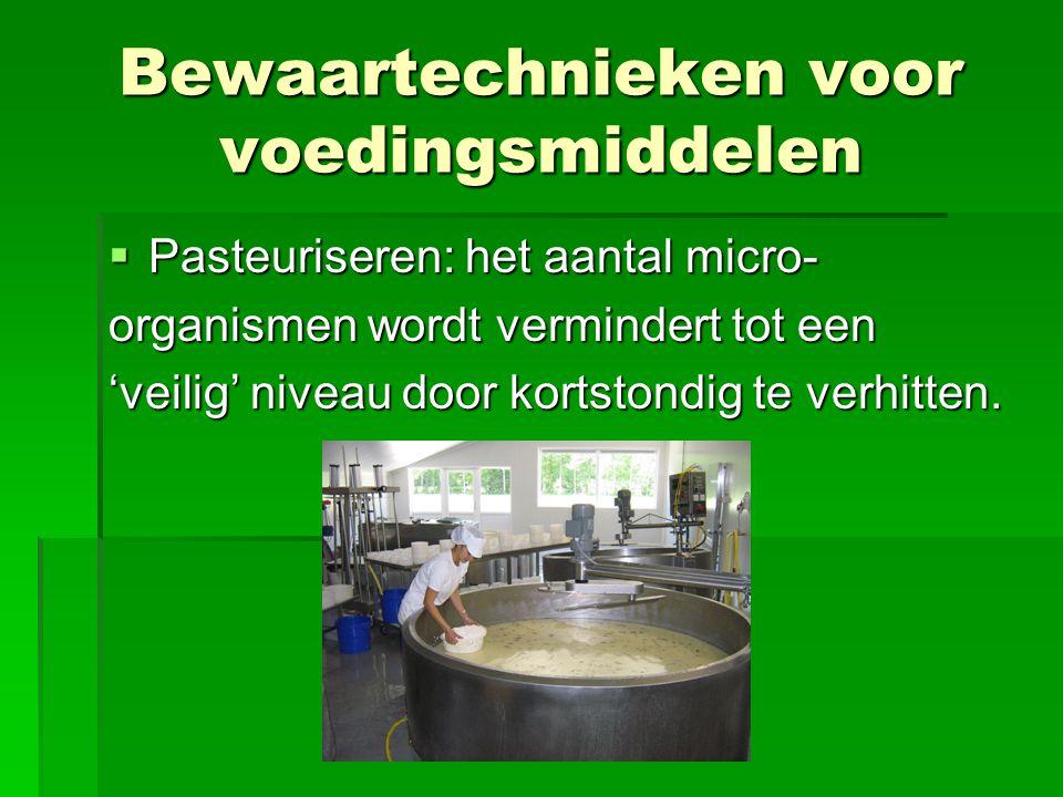  Pasteuriseren: het aantal micro- organismen wordt vermindert tot een 'veilig' niveau door kortstondig te verhitten. Bewaartechnieken voor voedingsmi