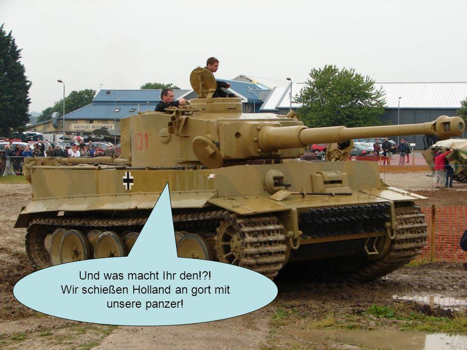 Und was macht Ihr den! ! Wir schießen Holland an gort mit unsere panzer!