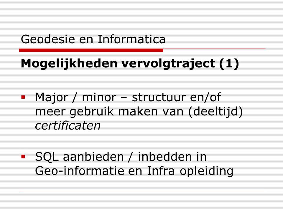 Geodesie en Informatica Mogelijkheden vervolgtraject (1)  Major / minor – structuur en/of meer gebruik maken van (deeltijd) certificaten  SQL aanbieden / inbedden in Geo-informatie en Infra opleiding