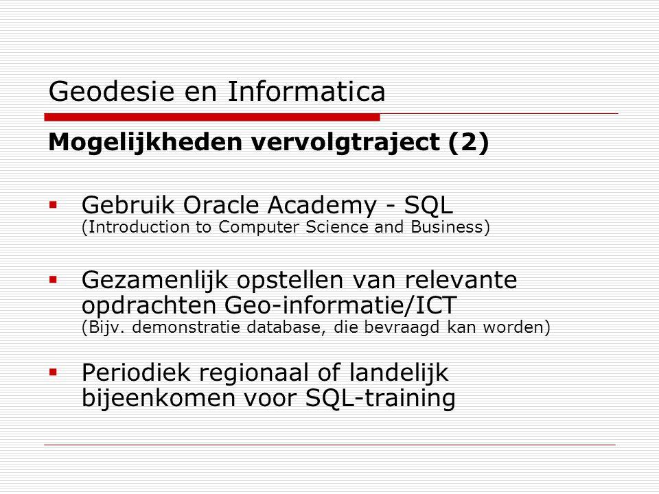 Geodesie en Informatica Mogelijkheden vervolgtraject (2)  Gebruik Oracle Academy - SQL (Introduction to Computer Science and Business)  Gezamenlijk opstellen van relevante opdrachten Geo-informatie/ICT (Bijv.