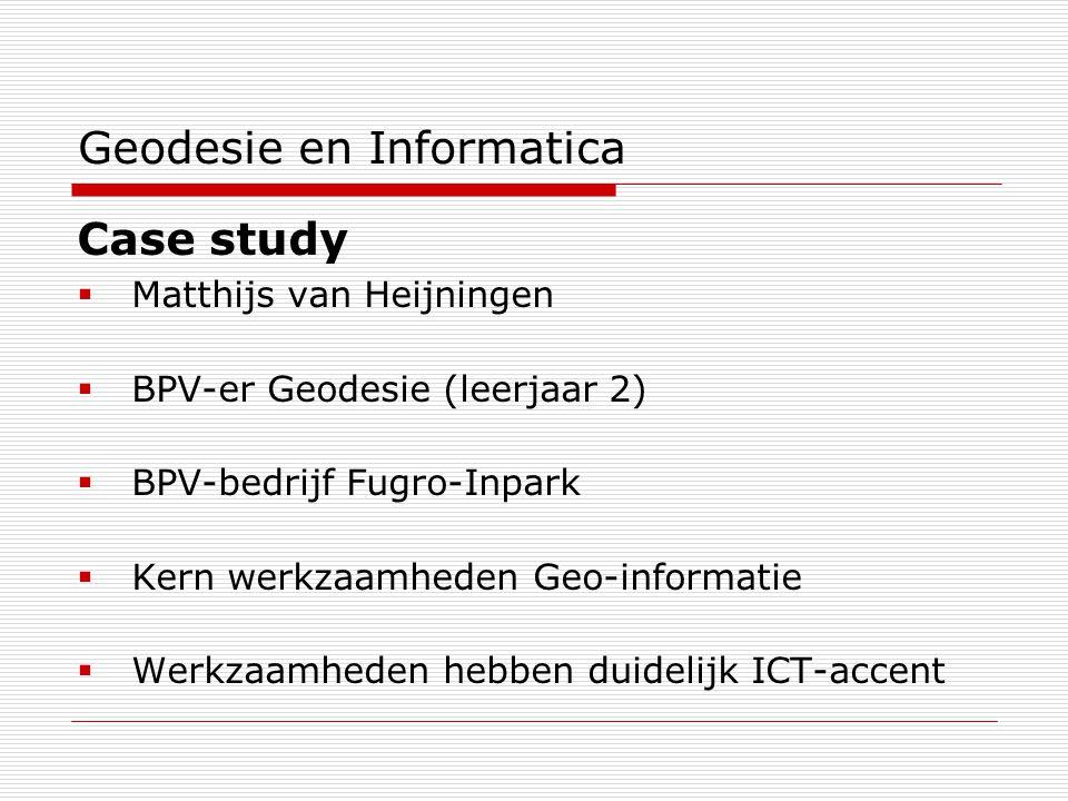 Geodesie en Informatica Case study  Matthijs van Heijningen  BPV-er Geodesie (leerjaar 2)  BPV-bedrijf Fugro-Inpark  Kern werkzaamheden Geo-informatie  Werkzaamheden hebben duidelijk ICT-accent