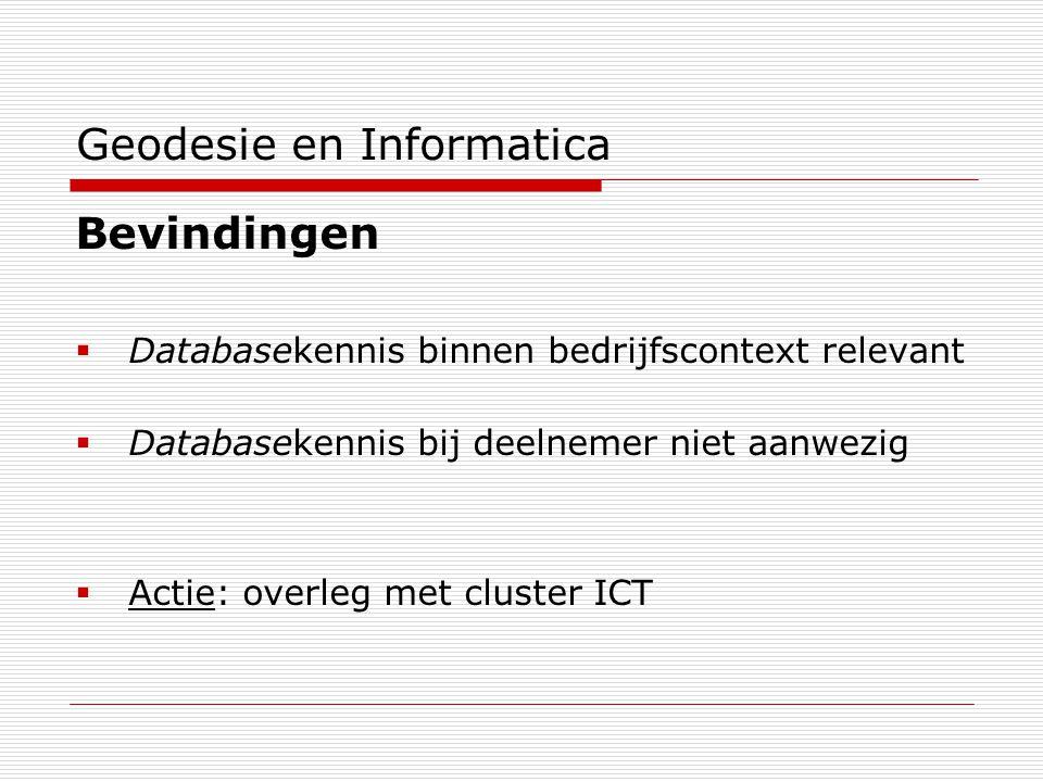 Geodesie en Informatica Bevindingen  Databasekennis binnen bedrijfscontext relevant  Databasekennis bij deelnemer niet aanwezig  Actie: overleg met cluster ICT