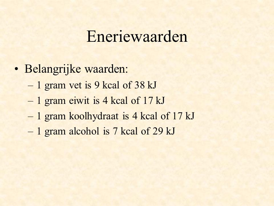 Eneriewaarden Belangrijke waarden: –1 gram vet is 9 kcal of 38 kJ –1 gram eiwit is 4 kcal of 17 kJ –1 gram koolhydraat is 4 kcal of 17 kJ –1 gram alco