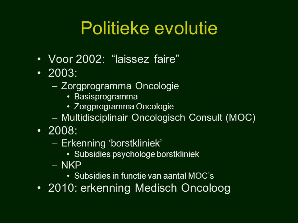 """Politieke evolutie Voor 2002: """"laissez faire"""" 2003: –Zorgprogramma Oncologie Basisprogramma Zorgprogramma Oncologie –Multidisciplinair Oncologisch Con"""