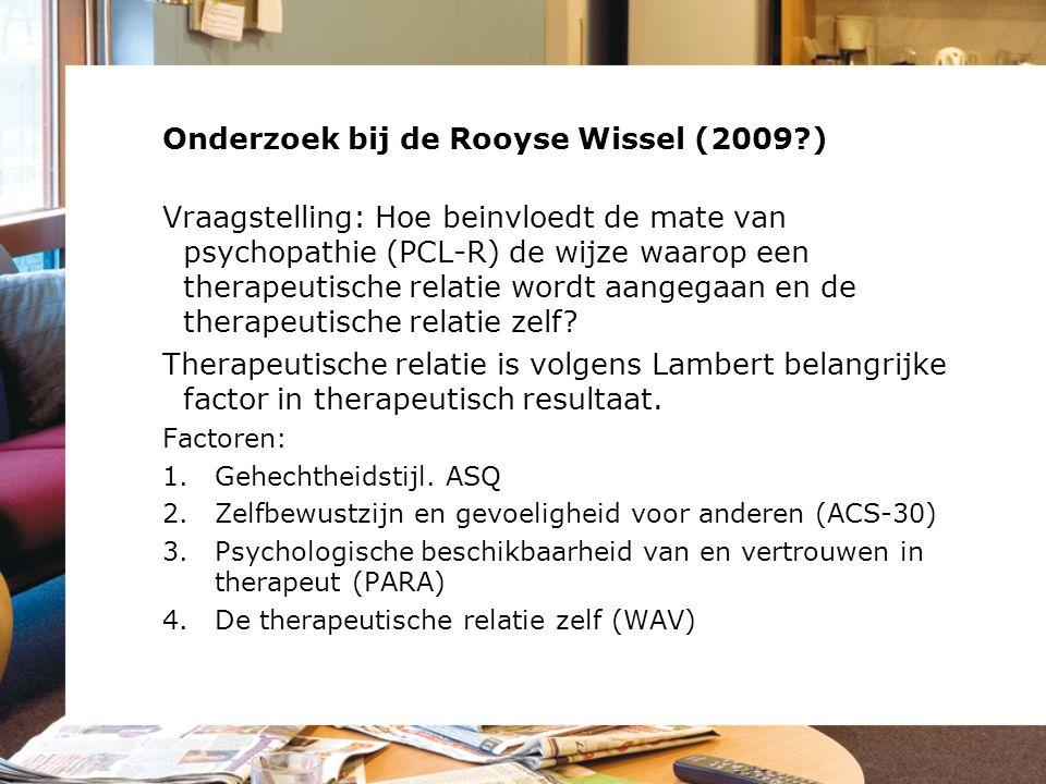 Onderzoek bij de Rooyse Wissel (2009?) Vraagstelling: Hoe beinvloedt de mate van psychopathie (PCL-R) de wijze waarop een therapeutische relatie wordt