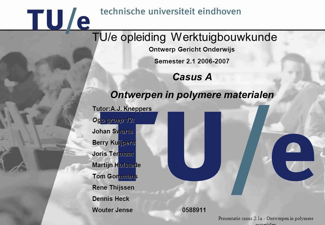Presentatie casus 2.1a - Ontwerpen in polymere materialen TU/e opleiding Werktuigbouwkunde Ontwerp Gericht Onderwijs Semester 2.1 2006-2007 Casus A Ontwerpen in polymere materialen Tutor:A.J.