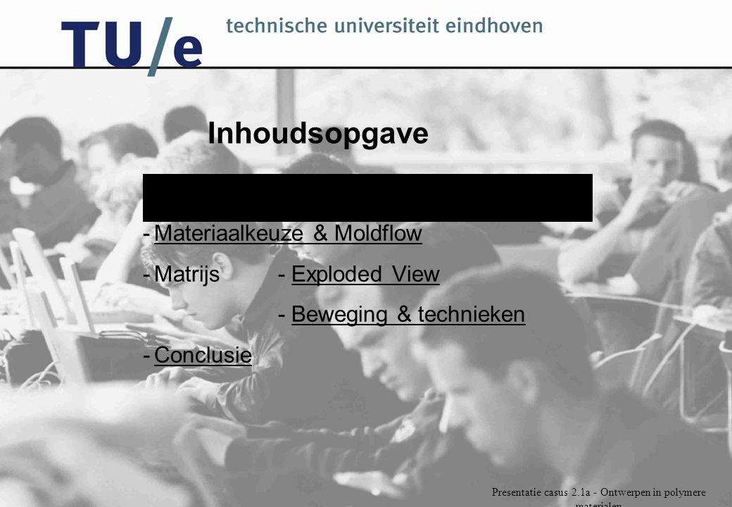 Presentatie casus 2.1a - Ontwerpen in polymere materialen Inhoudsopgave -Vorm & stapelingenVorm & stapelingen -Materiaalkeuze & MoldflowMateriaalkeuze & Moldflow -Matrijs- Exploded ViewExploded View - Beweging & techniekenBeweging & technieken -ConclusieConclusie