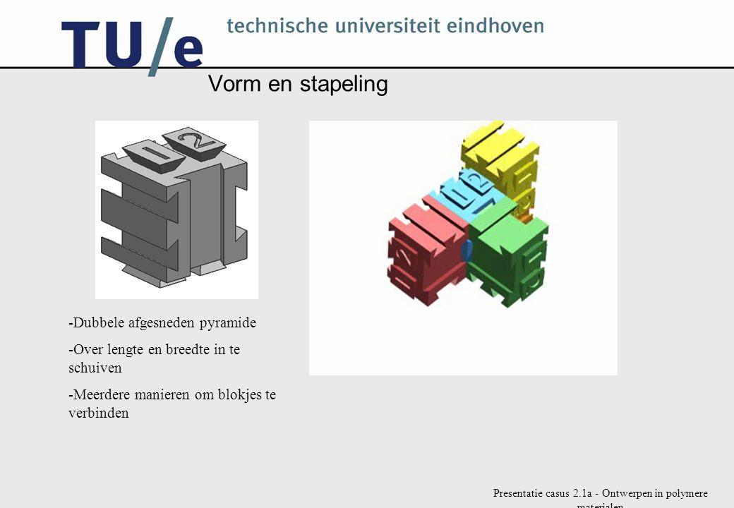 Presentatie casus 2.1a - Ontwerpen in polymere materialen Vorm en stapeling -Dubbele afgesneden pyramide -Over lengte en breedte in te schuiven -Meerdere manieren om blokjes te verbinden