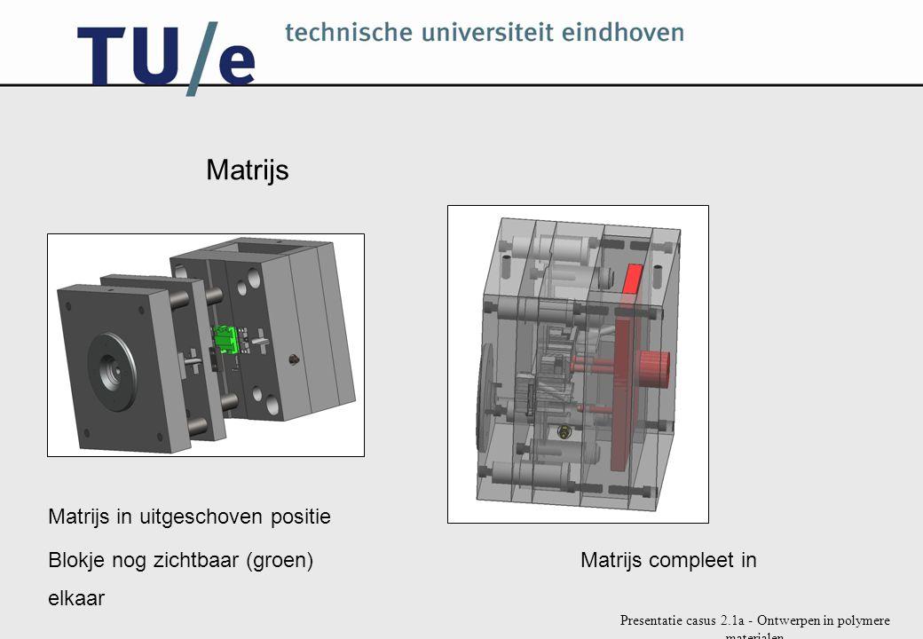 Presentatie casus 2.1a - Ontwerpen in polymere materialen Matrijs Matrijs in uitgeschoven positie Blokje nog zichtbaar (groen) Matrijs compleet in elk