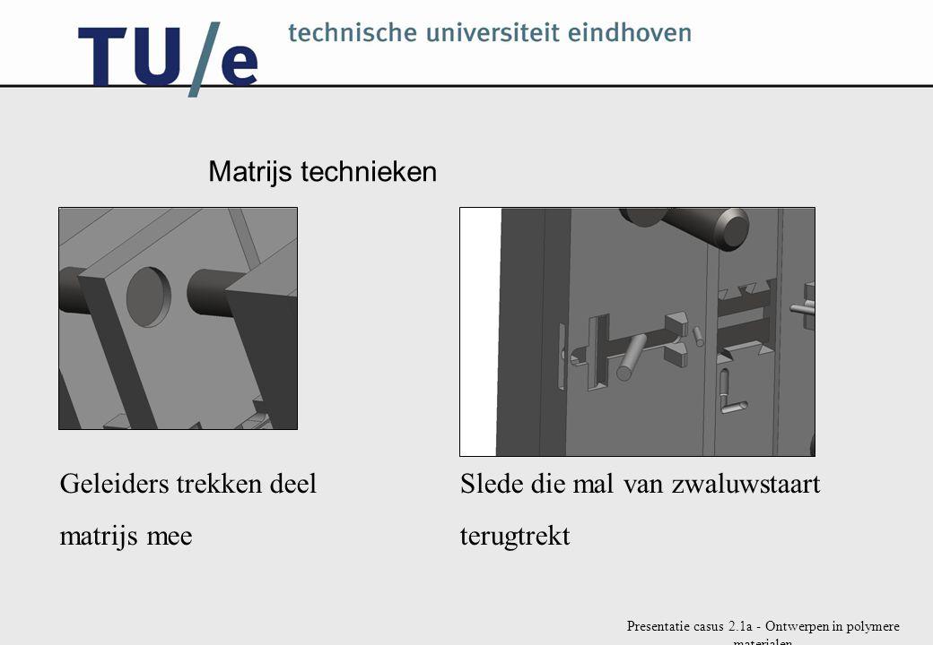 Presentatie casus 2.1a - Ontwerpen in polymere materialen Matrijs technieken Geleiders trekken deel matrijs mee Slede die mal van zwaluwstaart terugtr