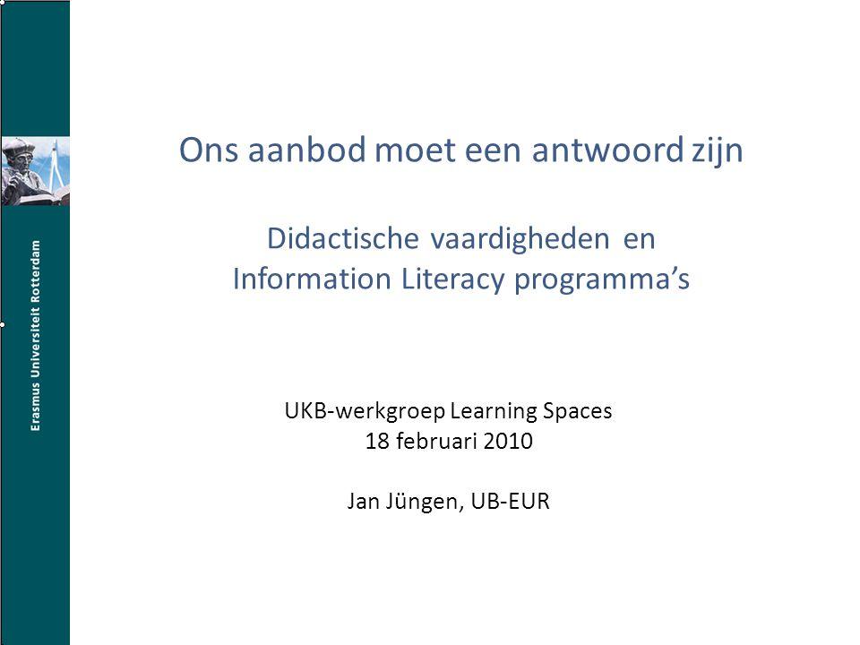 Ons aanbod moet een antwoord zijn Didactische vaardigheden en Information Literacy programma's UKB-werkgroep Learning Spaces 18 februari 2010 Jan Jüngen, UB-EUR