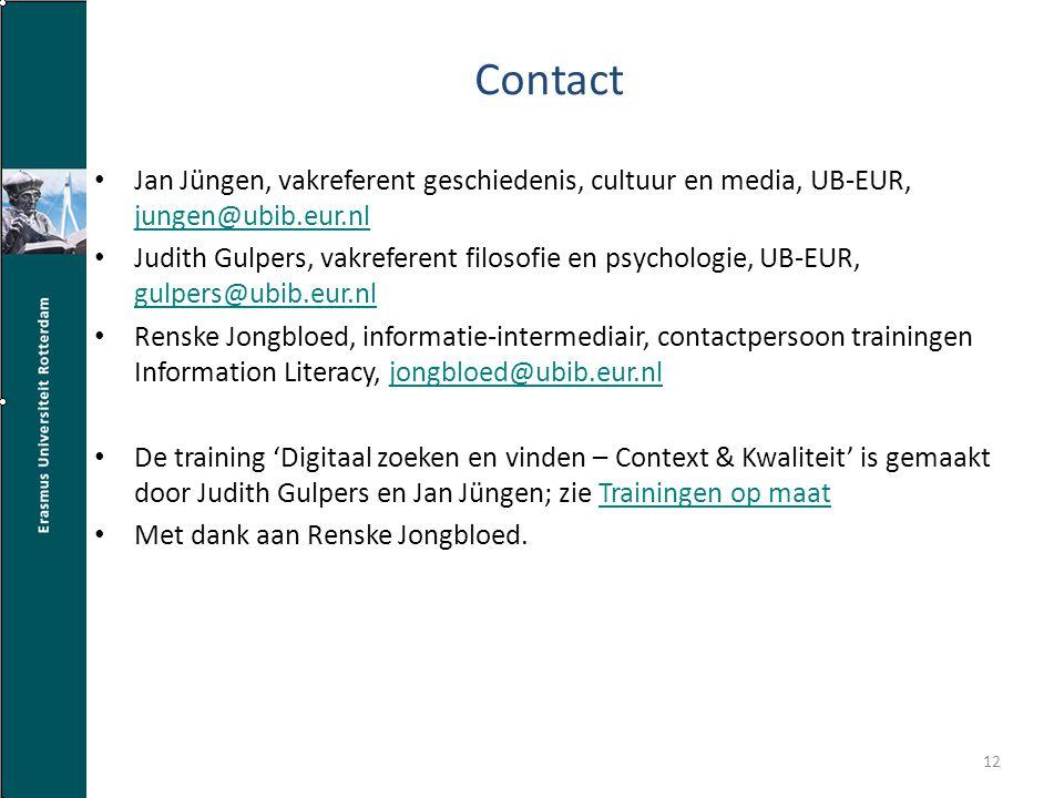 Contact Jan Jüngen, vakreferent geschiedenis, cultuur en media, UB-EUR, jungen@ubib.eur.nl jungen@ubib.eur.nl Judith Gulpers, vakreferent filosofie en psychologie, UB-EUR, gulpers@ubib.eur.nl gulpers@ubib.eur.nl Renske Jongbloed, informatie-intermediair, contactpersoon trainingen Information Literacy, jongbloed@ubib.eur.nljongbloed@ubib.eur.nl De training 'Digitaal zoeken en vinden – Context & Kwaliteit' is gemaakt door Judith Gulpers en Jan Jüngen; zie Trainingen op maatTrainingen op maat Met dank aan Renske Jongbloed.