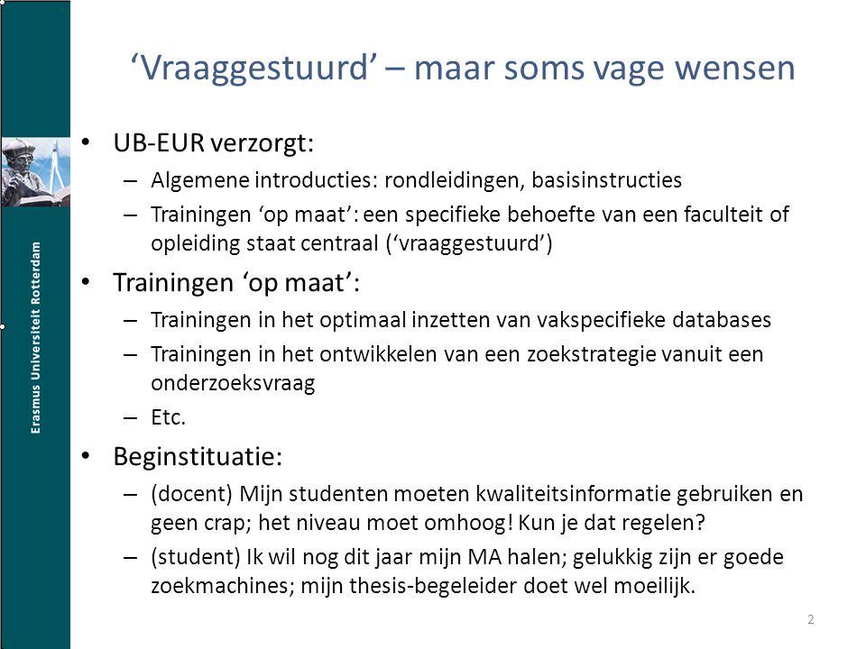 'Vraaggestuurd' – maar soms vage wensen UB-EUR verzorgt: – Algemene introducties: rondleidingen, basisinstructies – Trainingen 'op maat': een specifieke behoefte van een faculteit of opleiding staat centraal ('vraaggestuurd') Trainingen 'op maat': – Trainingen in het optimaal inzetten van vakspecifieke databases – Trainingen in het ontwikkelen van een zoekstrategie vanuit een onderzoeksvraag – Etc.